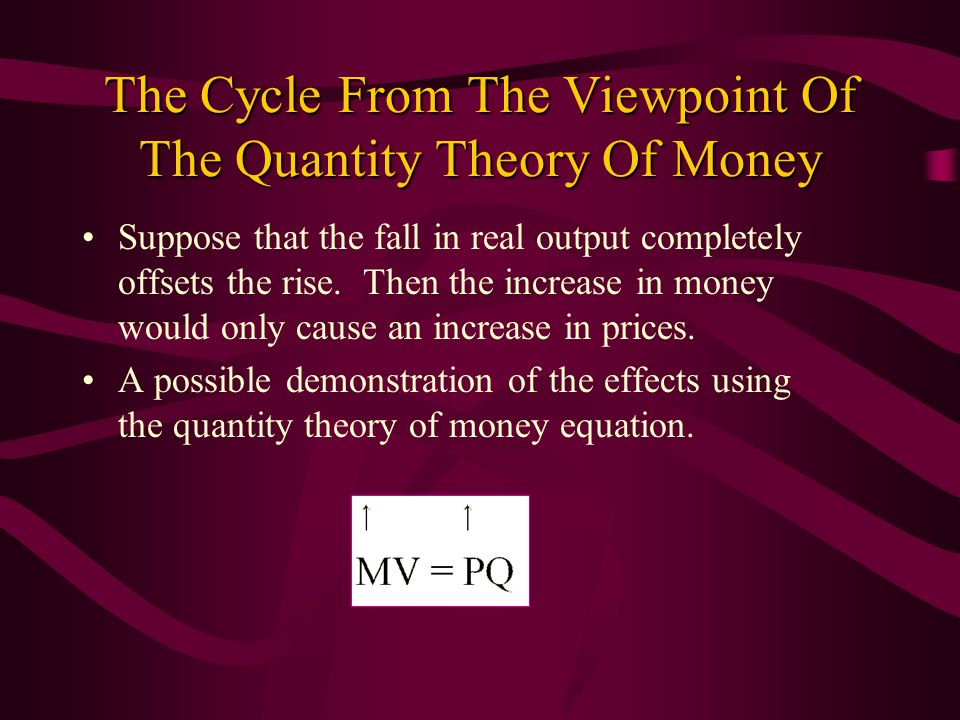 The Cycle From The Viewpoint Of The Quantity Theory Of Money Suppose that the fall in real output completely offsets the rise. Then the increase in mo