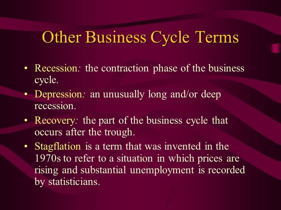 Other Business Cycle Terms Recession: the contraction phase of the business cycle. Depression: an unusually long and/or deep recession. Recovery: the