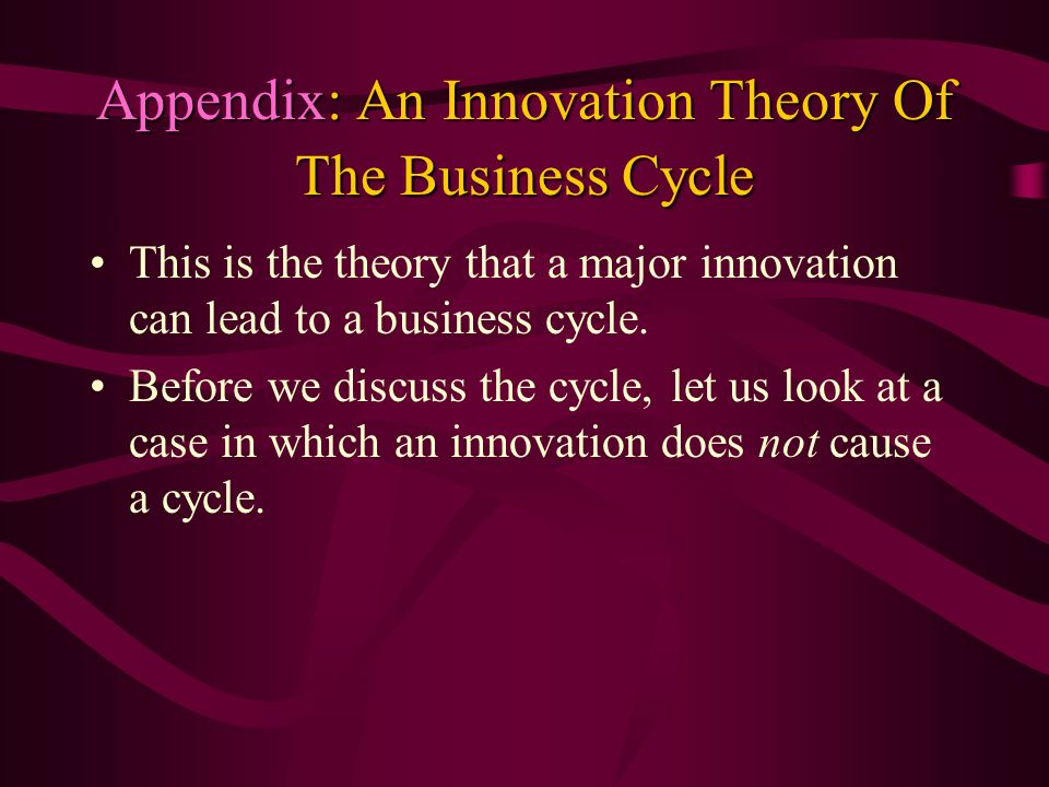 Appendix: An Innovation Theory Of The Business Cycle This is the theory that a major innovation can lead to a business cycle. Before we discuss the cy