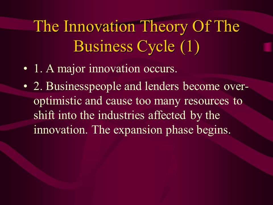 The Innovation Theory Of The Business Cycle (1) 1. A major innovation occurs. 2. Businesspeople and lenders become over- optimistic and cause too many