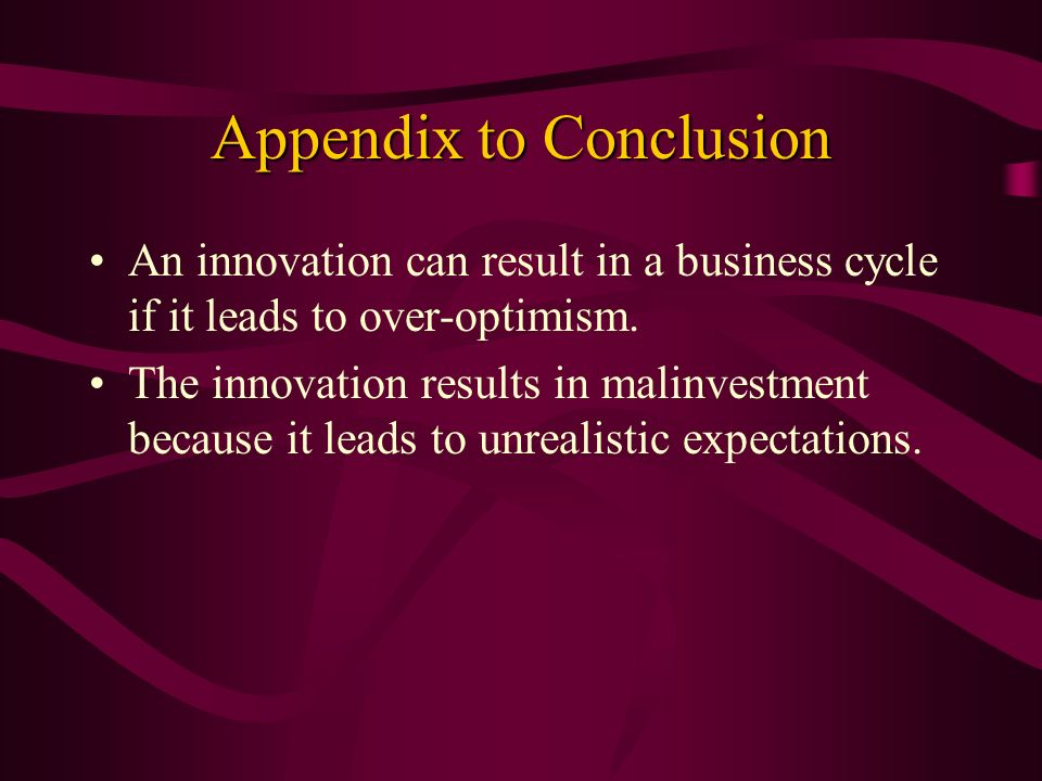 Appendix to Conclusion An innovation can result in a business cycle if it leads to over-optimism. The innovation results in malinvestment because it l