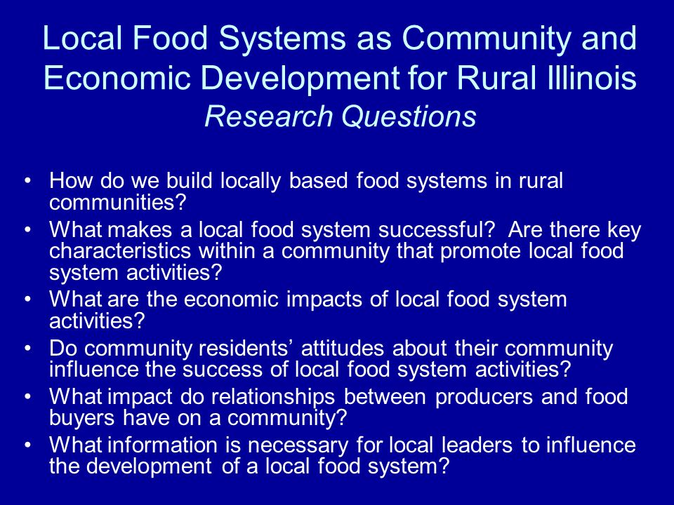 Local Food Systems as Community and Economic Development for Rural Illinois Research Questions How do we build locally based food systems in rural communities.