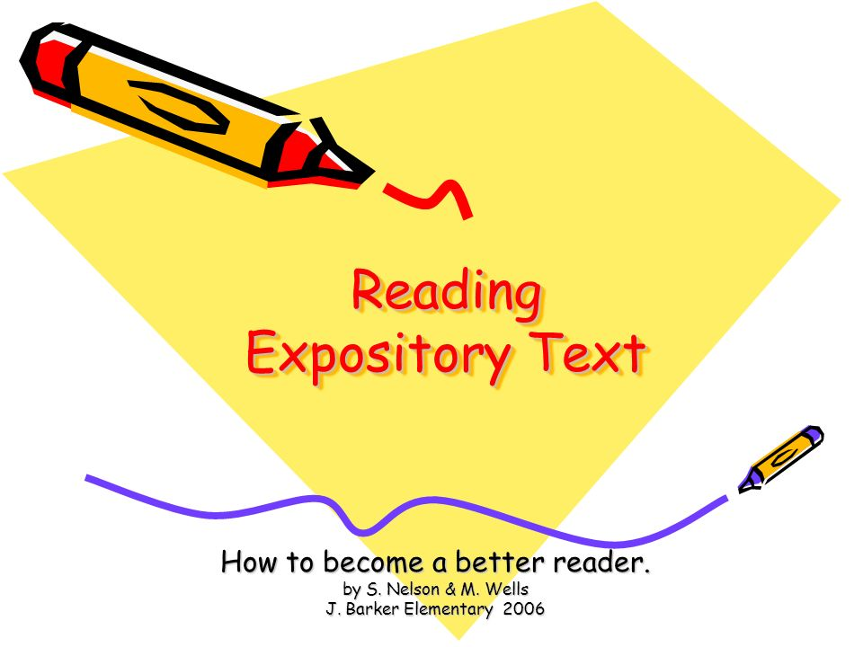 Reading Expository Text How to become a better reader. by S. Nelson & M. Wells J. Barker Elementary 2006