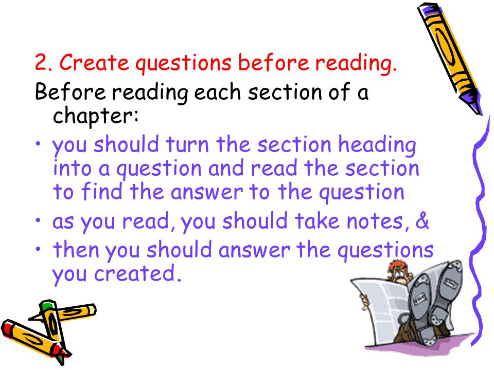 2. Create questions before reading. Before reading each section of a chapter: you should turn the section heading into a question and read the section