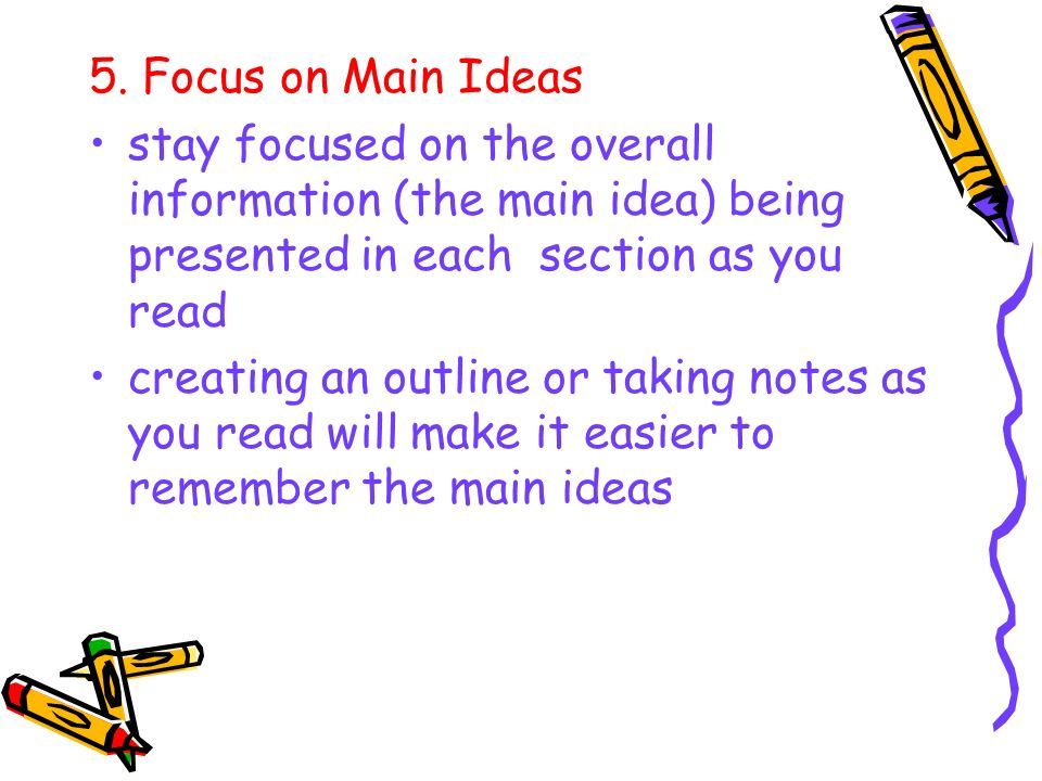 5. Focus on Main Ideas stay focused on the overall information (the main idea) being presented in each section as you read creating an outline or taki