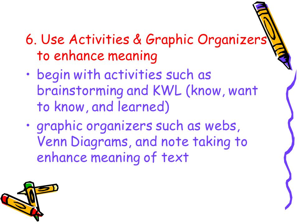 6. Use Activities & Graphic Organizers to enhance meaning begin with activities such as brainstorming and KWL (know, want to know, and learned) graphi