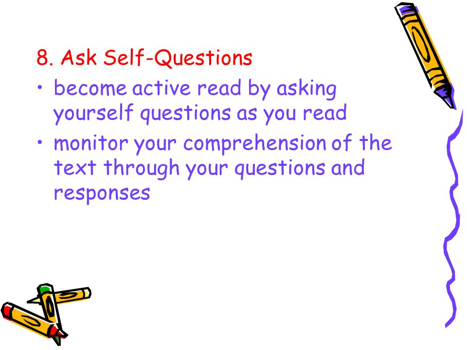 8. Ask Self-Questions become active read by asking yourself questions as you read monitor your comprehension of the text through your questions and re