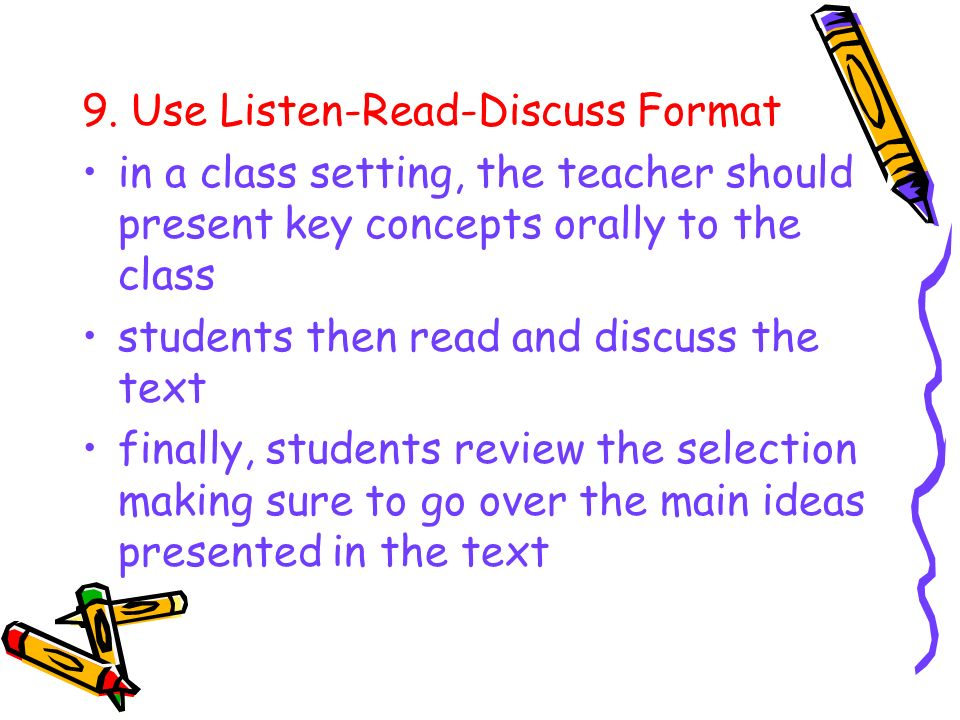9. Use Listen-Read-Discuss Format in a class setting, the teacher should present key concepts orally to the class students then read and discuss the t