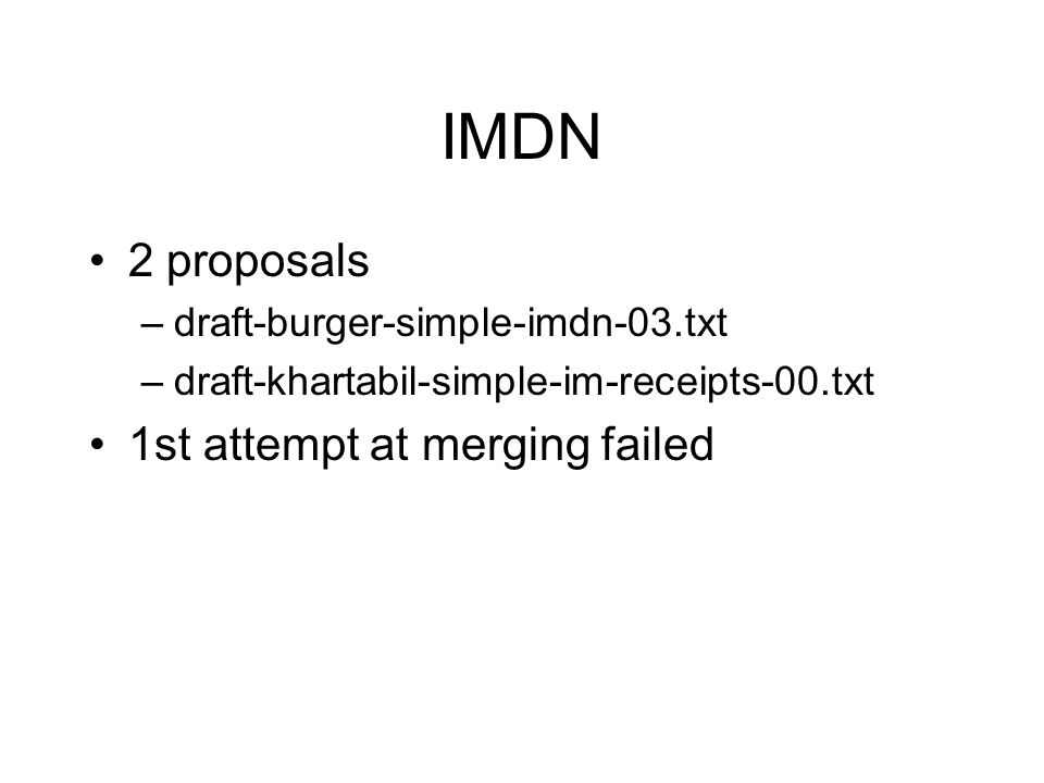IMDN 2 proposals –draft-burger-simple-imdn-03.txt –draft-khartabil-simple-im-receipts-00.txt 1st attempt at merging failed