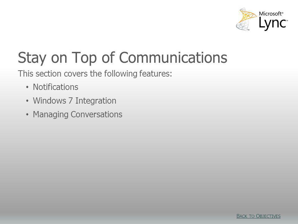Stay on Top of Communications This section covers the following features: Notifications Windows 7 Integration Managing Conversations B ACK TO O BJECTI