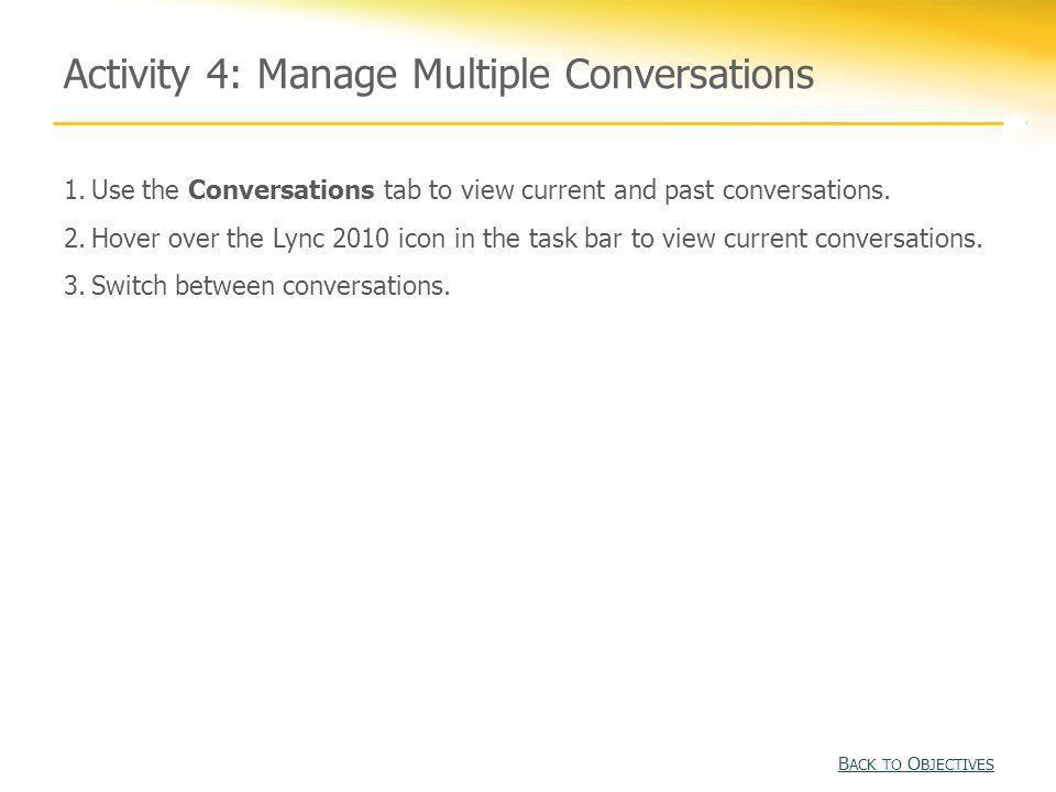 Activity 4: Manage Multiple Conversations B ACK TO O BJECTIVES B ACK TO O BJECTIVES 1.Use the Conversations tab to view current and past conversations
