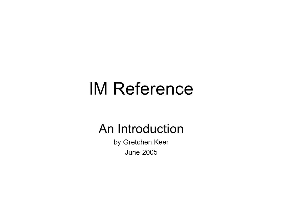 IM Reference An Introduction by Gretchen Keer June 2005