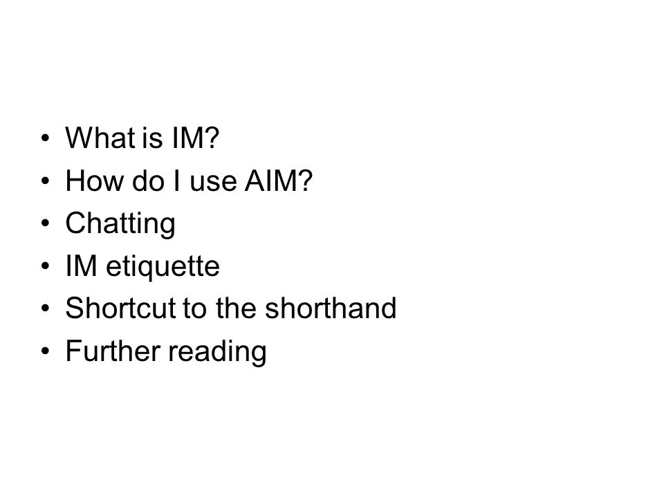 What is IM? How do I use AIM? Chatting IM etiquette Shortcut to the shorthand Further reading