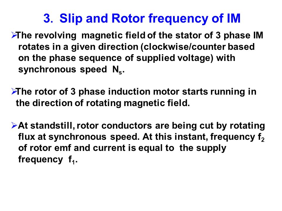 3. Slip and Rotor frequency of IM The revolving magnetic field of the stator of 3 phase IM rotates in a given direction (clockwise/counter based on th