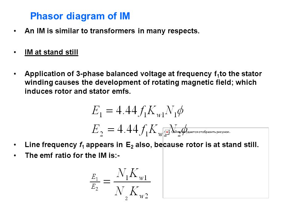 Phasor diagram of IM An IM is similar to transformers in many respects. IM at stand still Application of 3-phase balanced voltage at frequency f 1 to