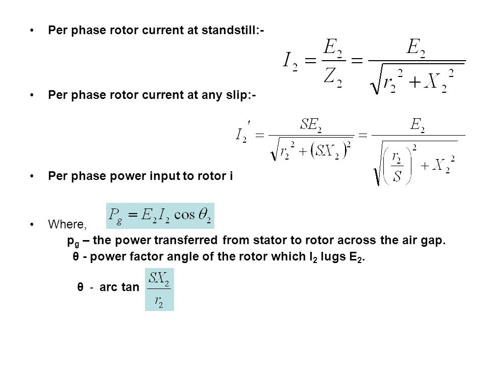 Per phase rotor current at standstill:- Per phase rotor current at any slip:- Per phase power input to rotor is:- Where, p g – the power transferred f