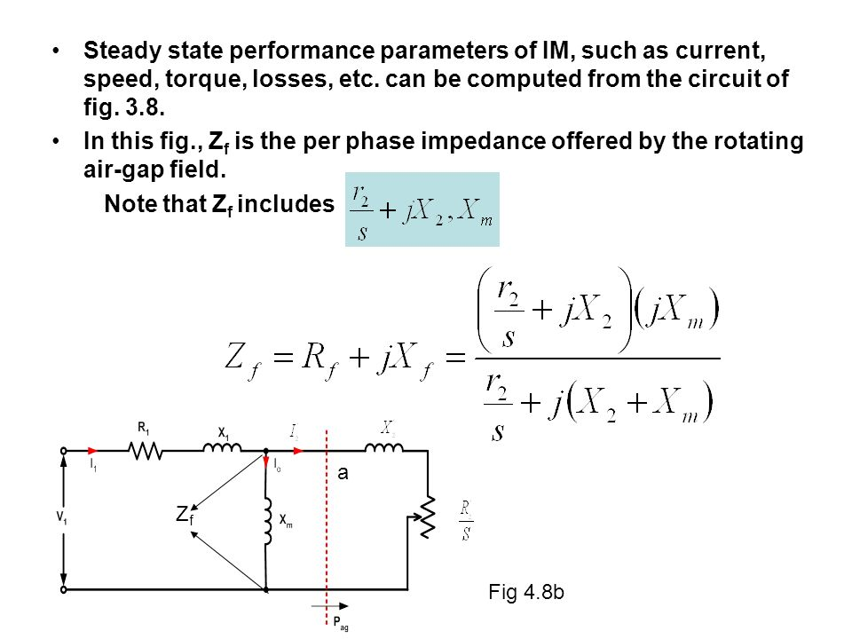 Steady state performance parameters of IM, such as current, speed, torque, losses, etc. can be computed from the circuit of fig. 3.8. In this fig., Z
