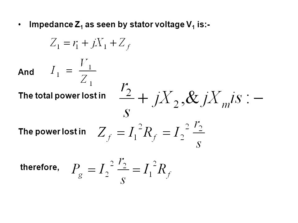 Impedance Z 1 as seen by stator voltage V 1 is:- And The total power lost in The power lost in therefore,