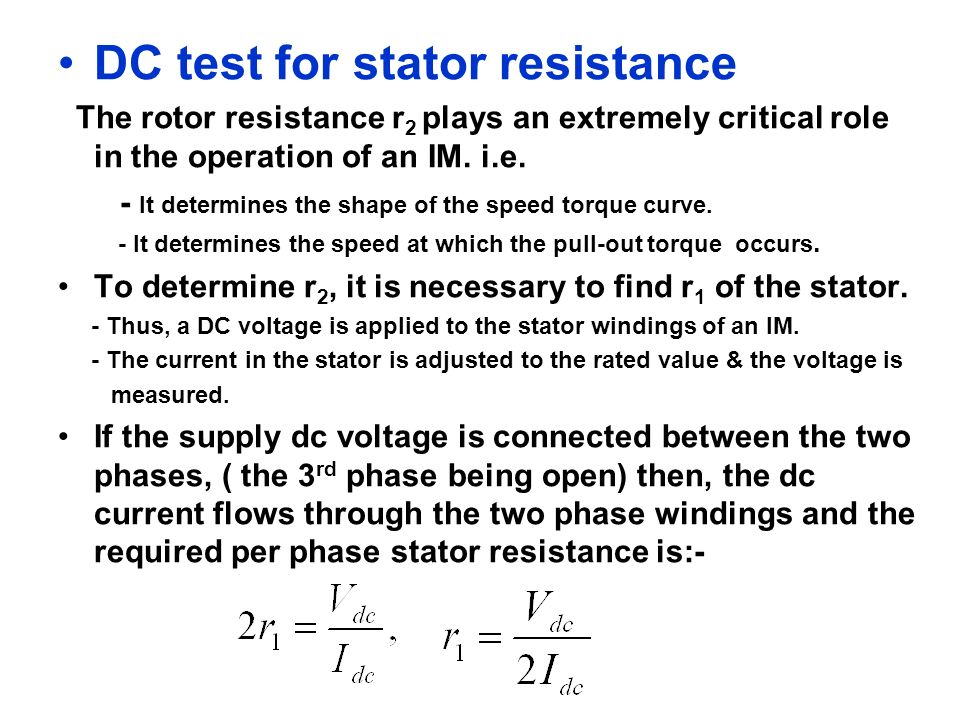 DC test for stator resistance The rotor resistance r 2 plays an extremely critical role in the operation of an IM. i.e. - It determines the shape of t