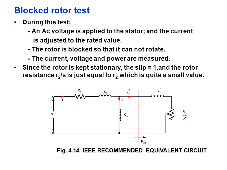 Blocked rotor test During this test; - An Ac voltage is applied to the stator; and the current is adjusted to the rated value. - The rotor is blocked