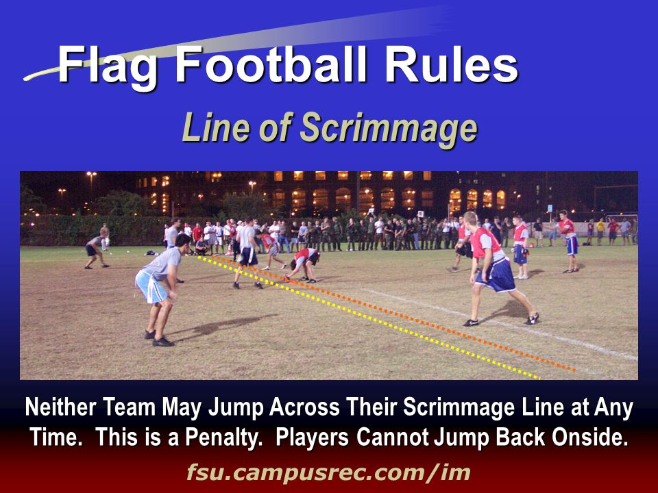 Line of Scrimmage Flag Football Rules fsu.campusrec.com/im Neither Team May Jump Across Their Scrimmage Line at Any Time. This is a Penalty. Players C