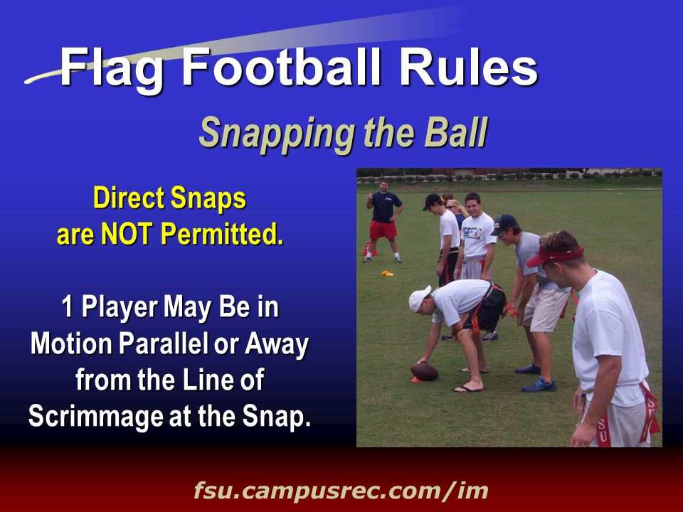 Snapping the Ball Flag Football Rules fsu.campusrec.com/im Direct Snaps are NOT Permitted. 1 Player May Be in Motion Parallel or Away from the Line of