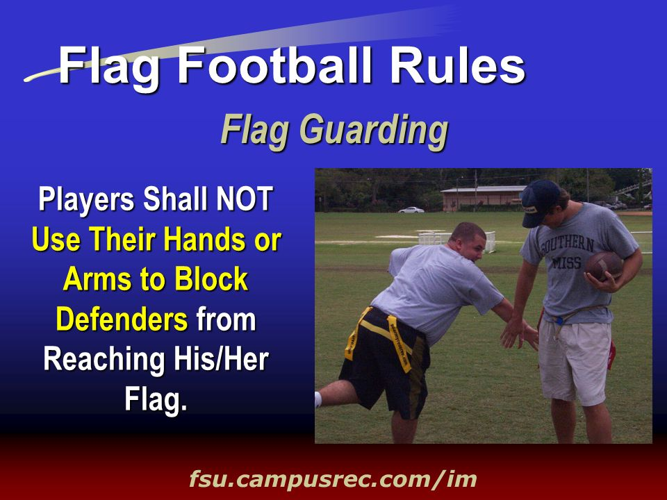 Flag Guarding Flag Football Rules fsu.campusrec.com/im Players Shall NOT Use Their Hands or Arms to Block Defenders from Reaching His/Her Flag.
