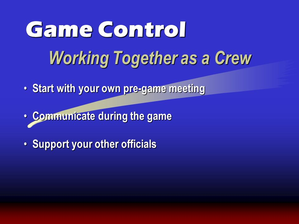 Working Together as a Crew Game Control Start with your own pre-game meeting Start with your own pre-game meeting Communicate during the game Communic