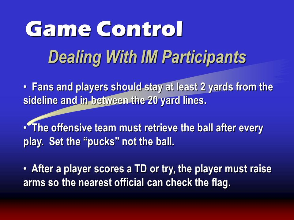 Dealing With IM Participants Game Control Fans and players should stay at least 2 yards from the sideline and in between the 20 yard lines. Fans and p