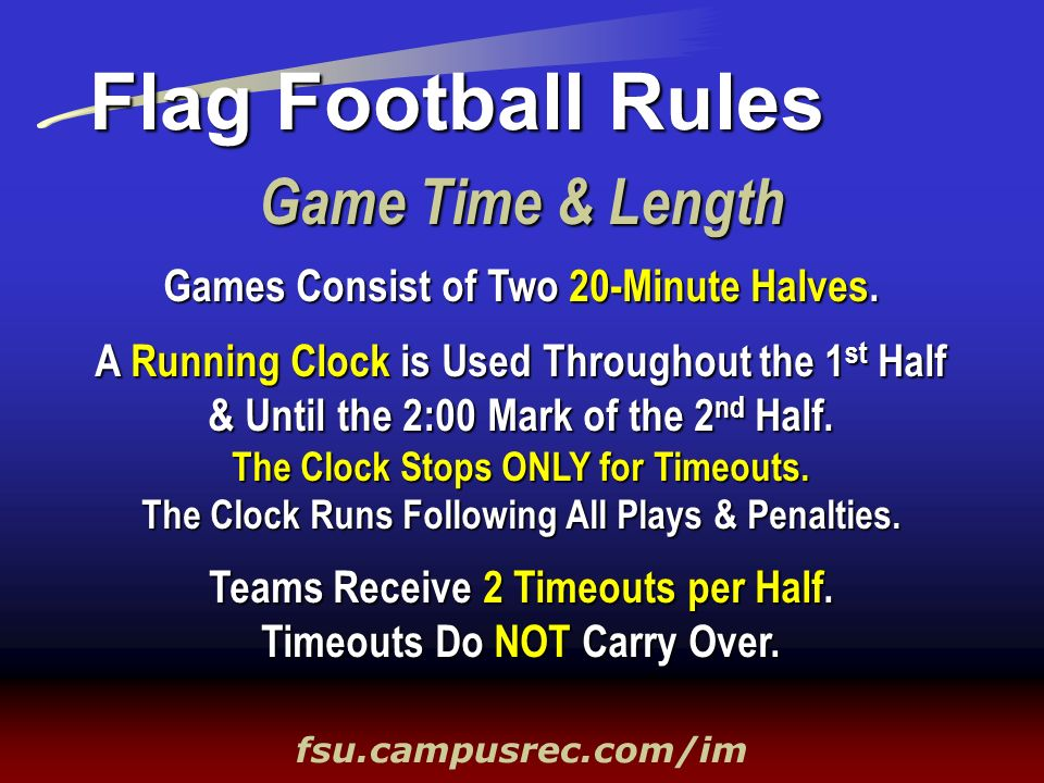 Game Time & Length Flag Football Rules fsu.campusrec.com/im Games Consist of Two 20-Minute Halves. A Running Clock is Used Throughout the 1 st Half &