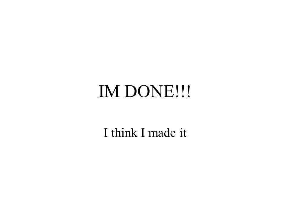 IM DONE!!! I think I made it