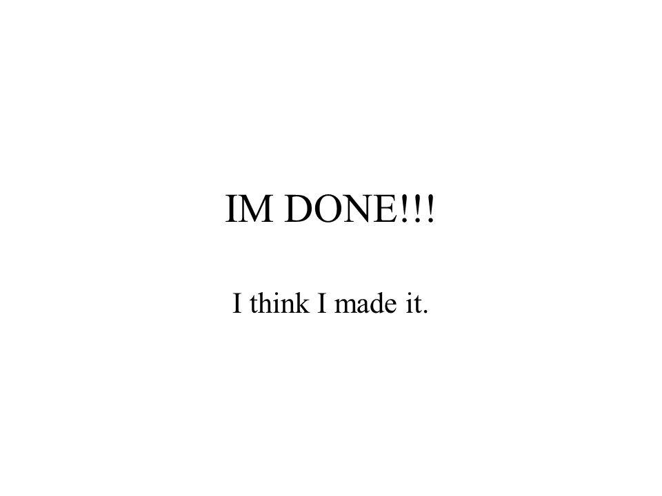 IM DONE!!! I think I made it.