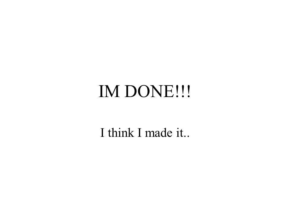 IM DONE!!! I think I made it..