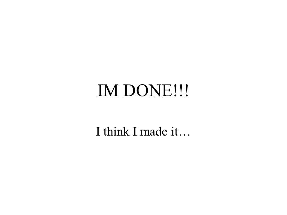 IM DONE!!! I think I made it…