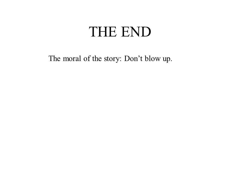 THE END The moral of the story: Dont blow up.
