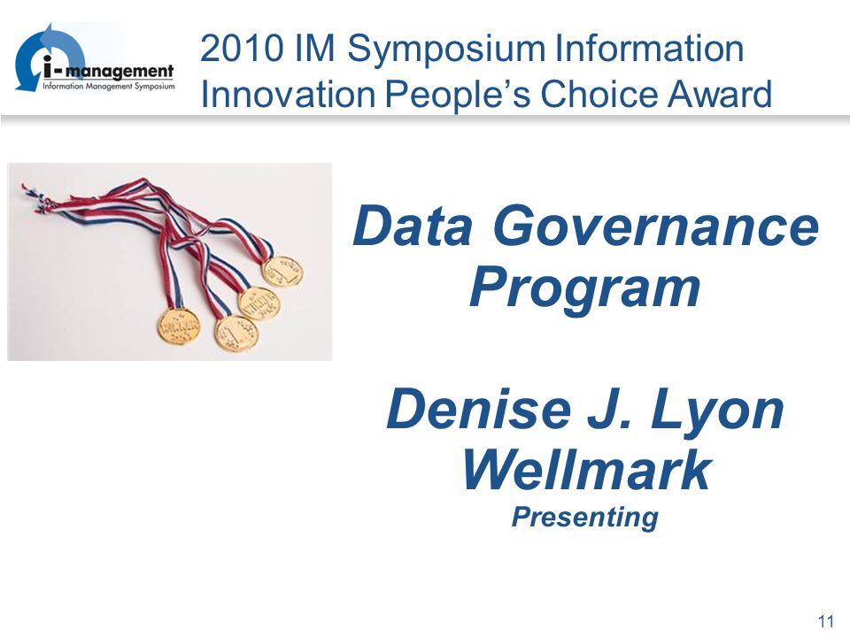 11 2010 IM Symposium Information Innovation Peoples Choice Award Data Governance Program Denise J.