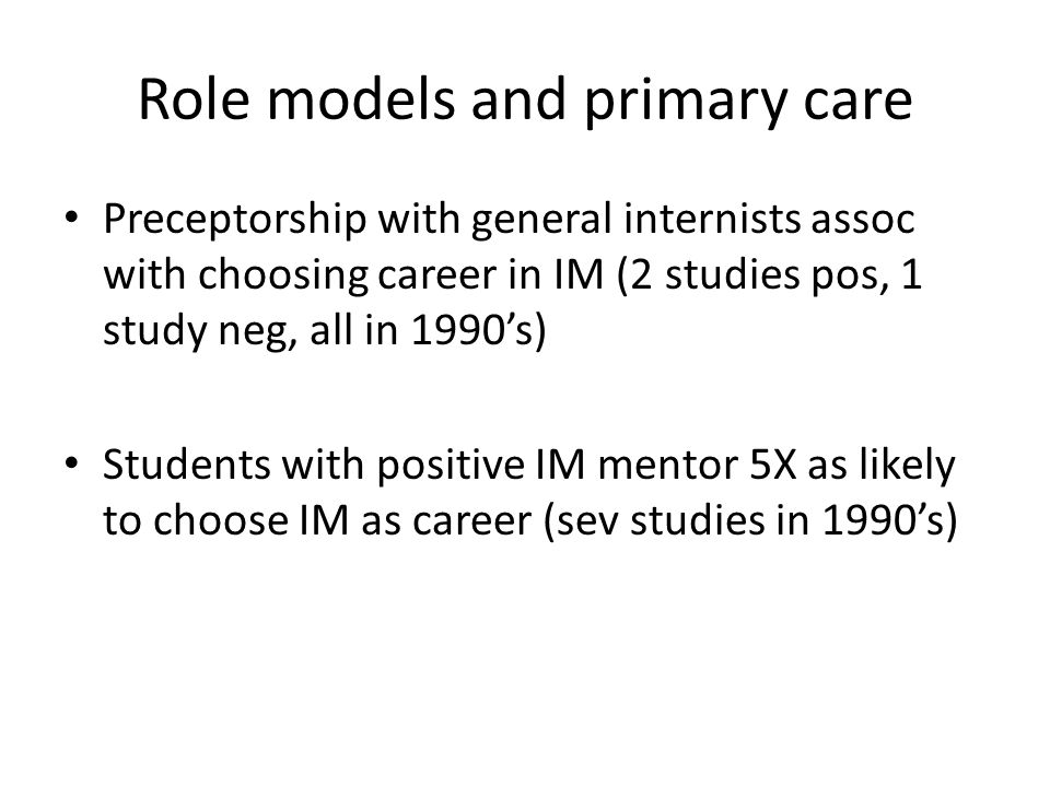 Role models and primary care Preceptorship with general internists assoc with choosing career in IM (2 studies pos, 1 study neg, all in 1990s) Students with positive IM mentor 5X as likely to choose IM as career (sev studies in 1990s)