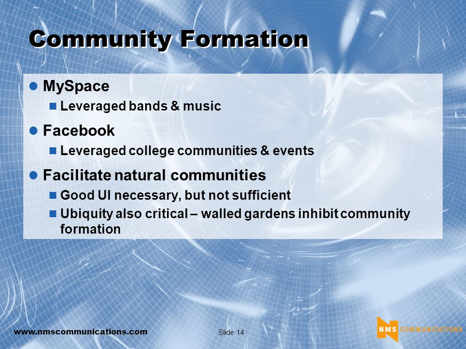 www.nmscommunications.com Slide 14 Community Formation MySpace Leveraged bands & music Facebook Leveraged college communities & events Facilitate natural communities Good UI necessary, but not sufficient Ubiquity also critical – walled gardens inhibit community formation