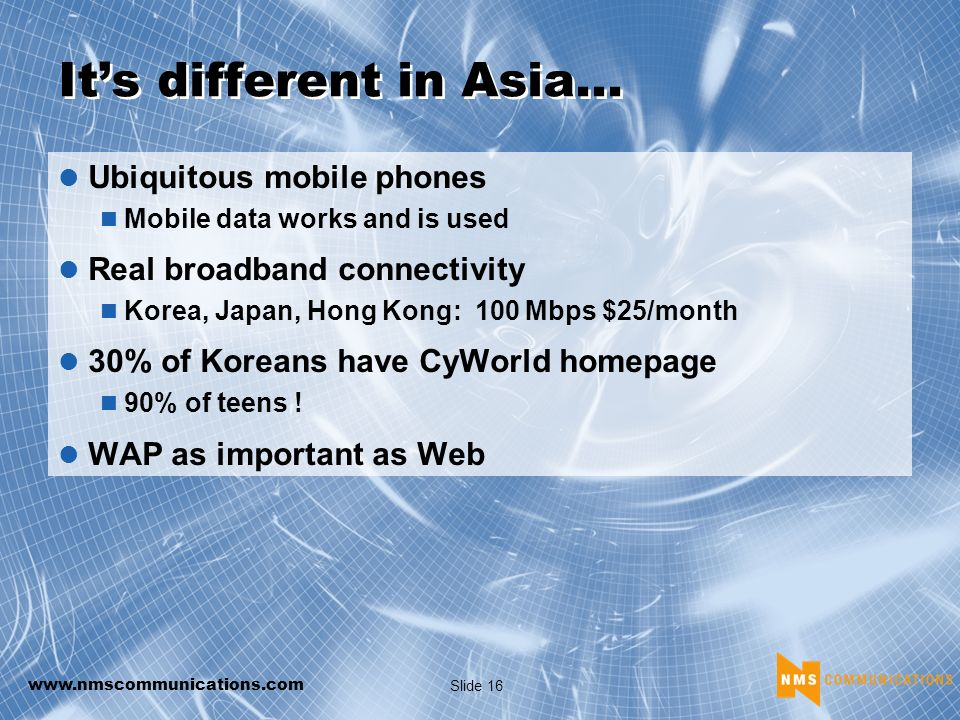 www.nmscommunications.com Slide 16 Its different in Asia… Ubiquitous mobile phones Mobile data works and is used Real broadband connectivity Korea, Japan, Hong Kong: 100 Mbps $25/month 30% of Koreans have CyWorld homepage 90% of teens .