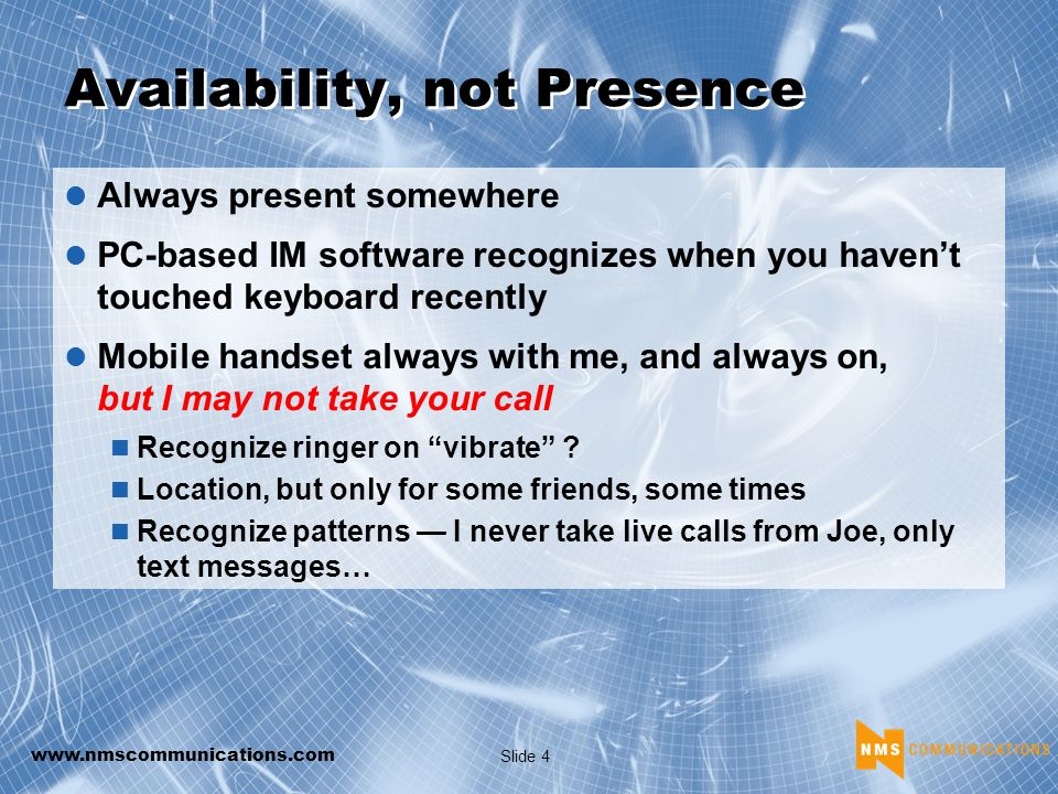 www.nmscommunications.com Slide 4 Availability, not Presence Always present somewhere PC-based IM software recognizes when you havent touched keyboard recently Mobile handset always with me, and always on, but I may not take your call Recognize ringer on vibrate .