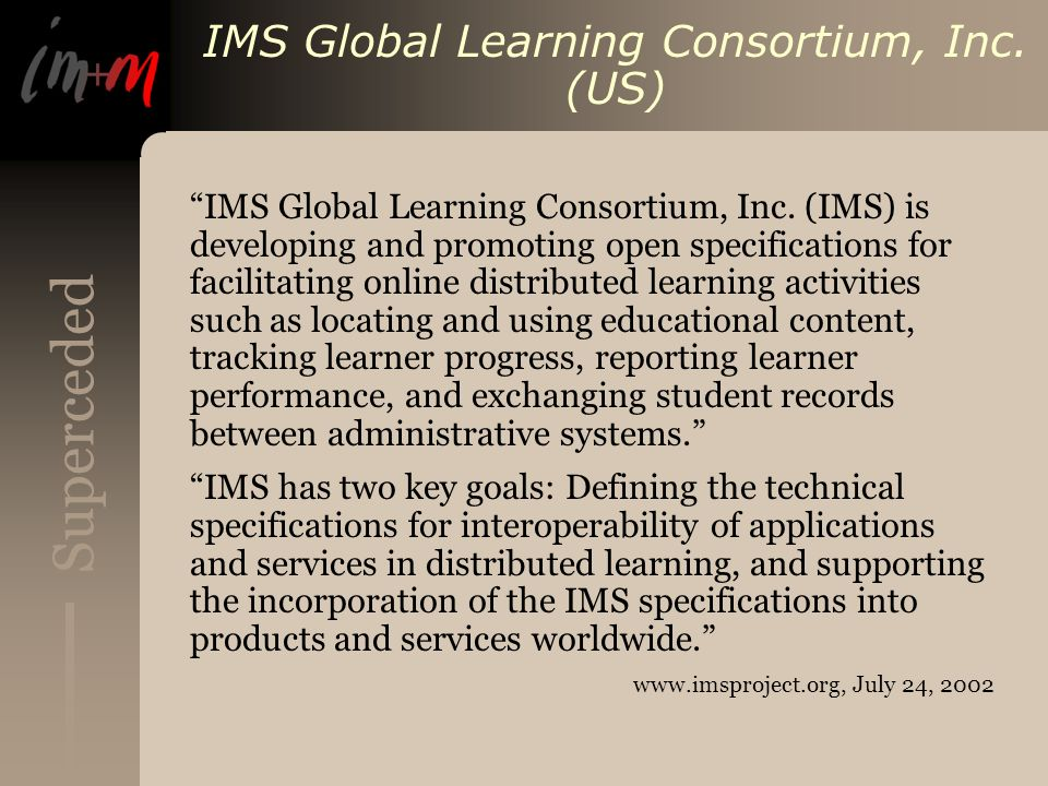 Superceded IMS Global Learning Consortium, Inc. (US) IMS Global Learning Consortium, Inc. (IMS) is developing and promoting open specifications for fa