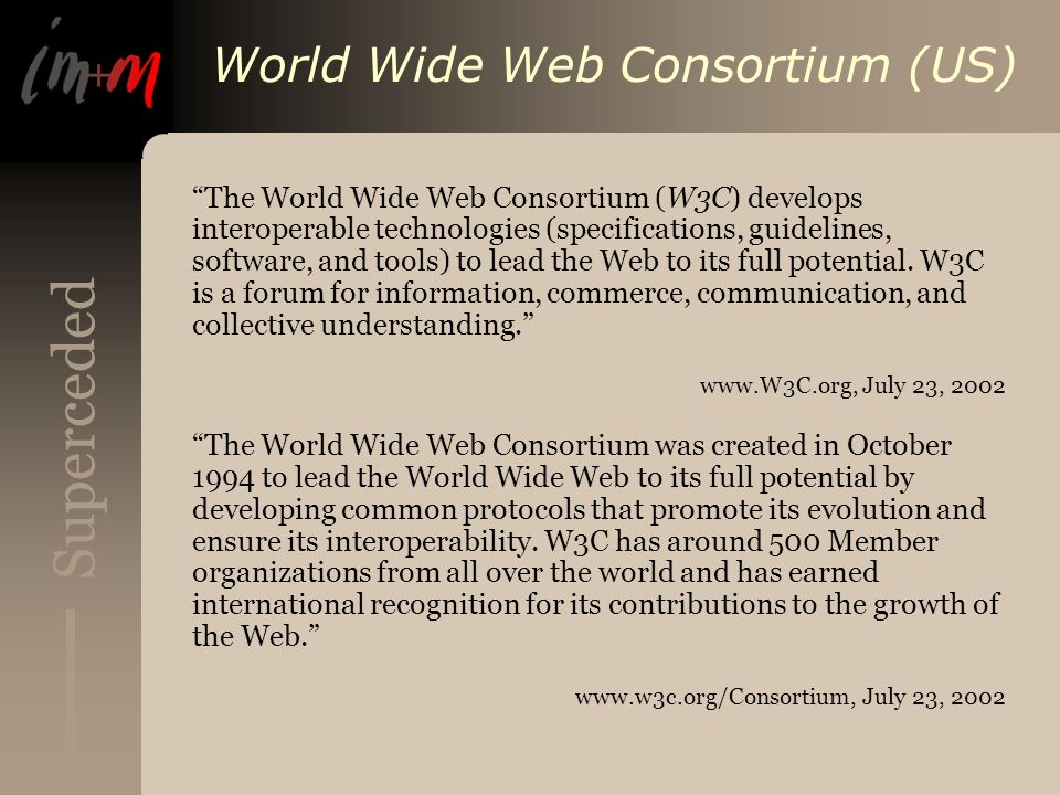 Superceded World Wide Web Consortium (US) The World Wide Web Consortium (W3C) develops interoperable technologies (specifications, guidelines, software, and tools) to lead the Web to its full potential.