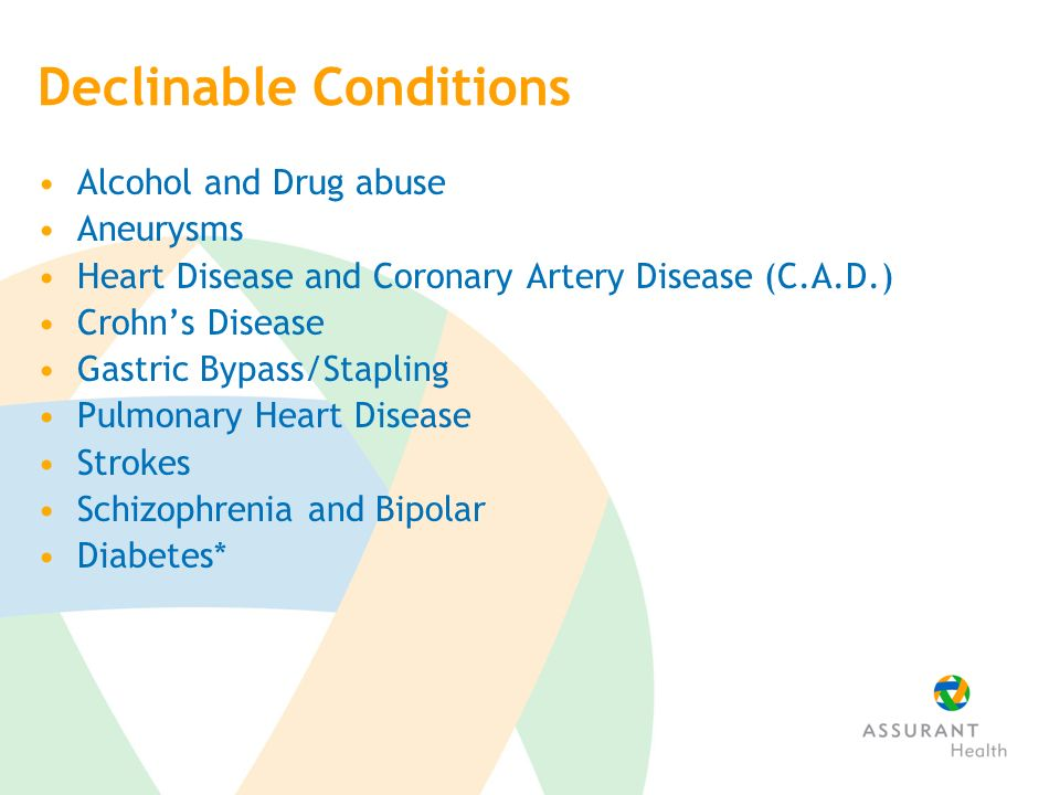 Declinable Conditions Alcohol and Drug abuse Aneurysms Heart Disease and Coronary Artery Disease (C.A.D.) Crohns Disease Gastric Bypass/Stapling Pulmonary Heart Disease Strokes Schizophrenia and Bipolar Diabetes*