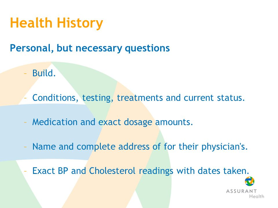 Health History Personal, but necessary questions –Build.