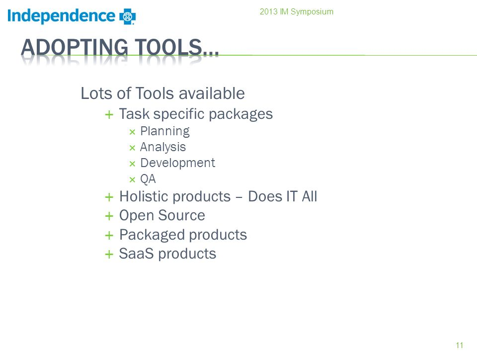 Lots of Tools available Task specific packages Planning Analysis Development QA Holistic products – Does IT All Open Source Packaged products SaaS products IM Symposium