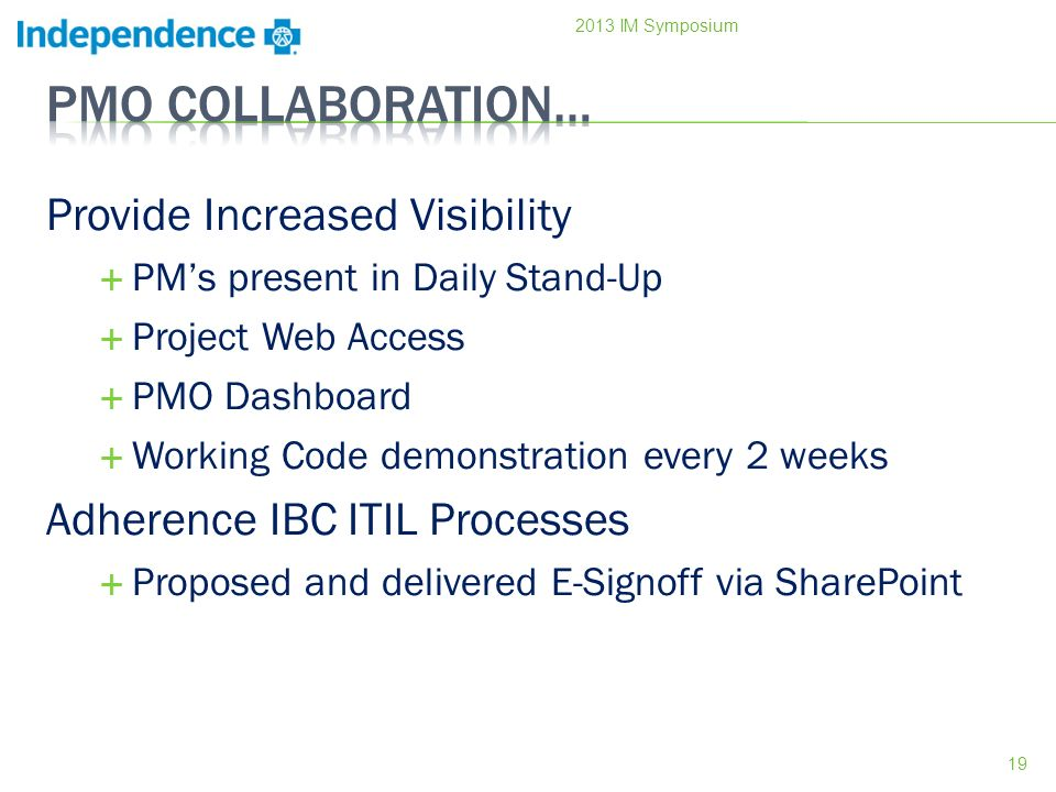 Provide Increased Visibility PMs present in Daily Stand-Up Project Web Access PMO Dashboard Working Code demonstration every 2 weeks Adherence IBC ITIL Processes Proposed and delivered E-Signoff via SharePoint 19 2013 IM Symposium