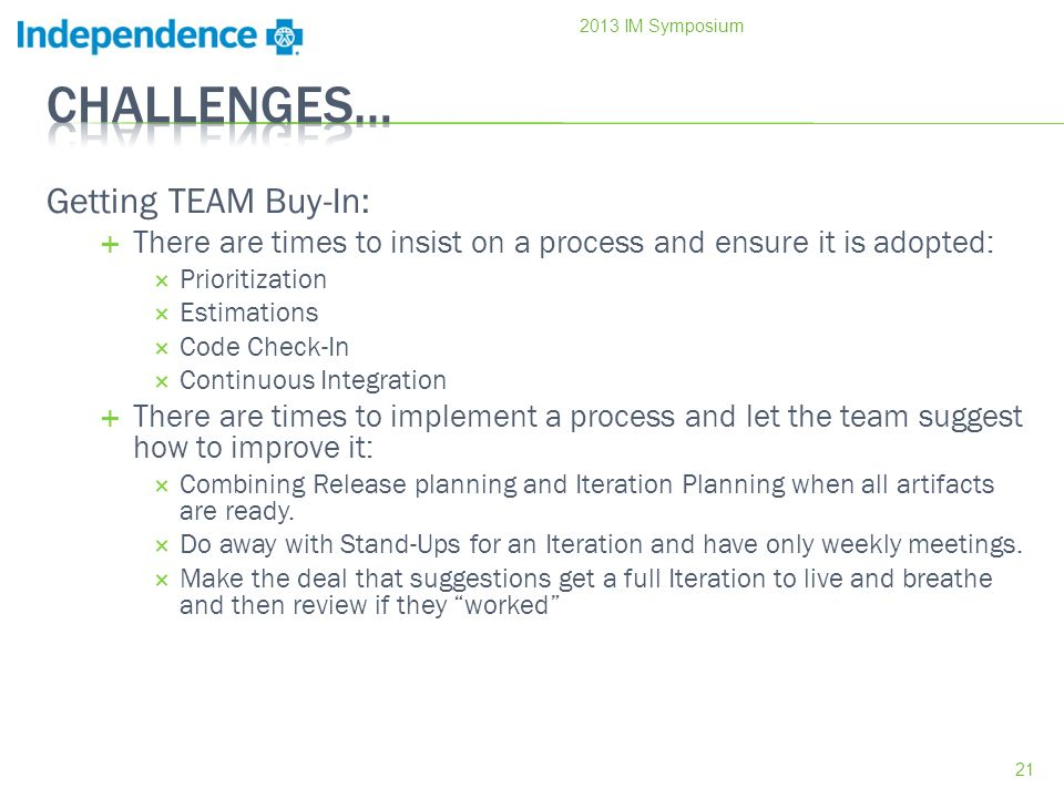 Getting TEAM Buy-In: There are times to insist on a process and ensure it is adopted: Prioritization Estimations Code Check-In Continuous Integration There are times to implement a process and let the team suggest how to improve it: Combining Release planning and Iteration Planning when all artifacts are ready.