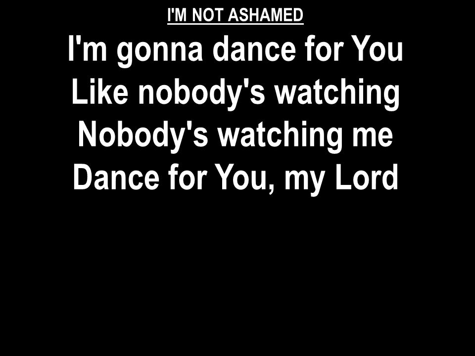 I'M NOT ASHAMED I'm gonna dance for You Like nobody's watching Nobody's watching me Dance for You, my Lord