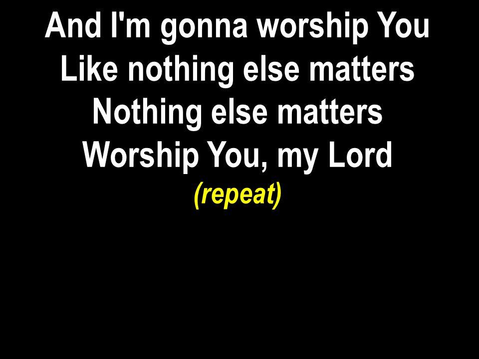 And I'm gonna worship You Like nothing else matters Nothing else matters Worship You, my Lord (repeat)