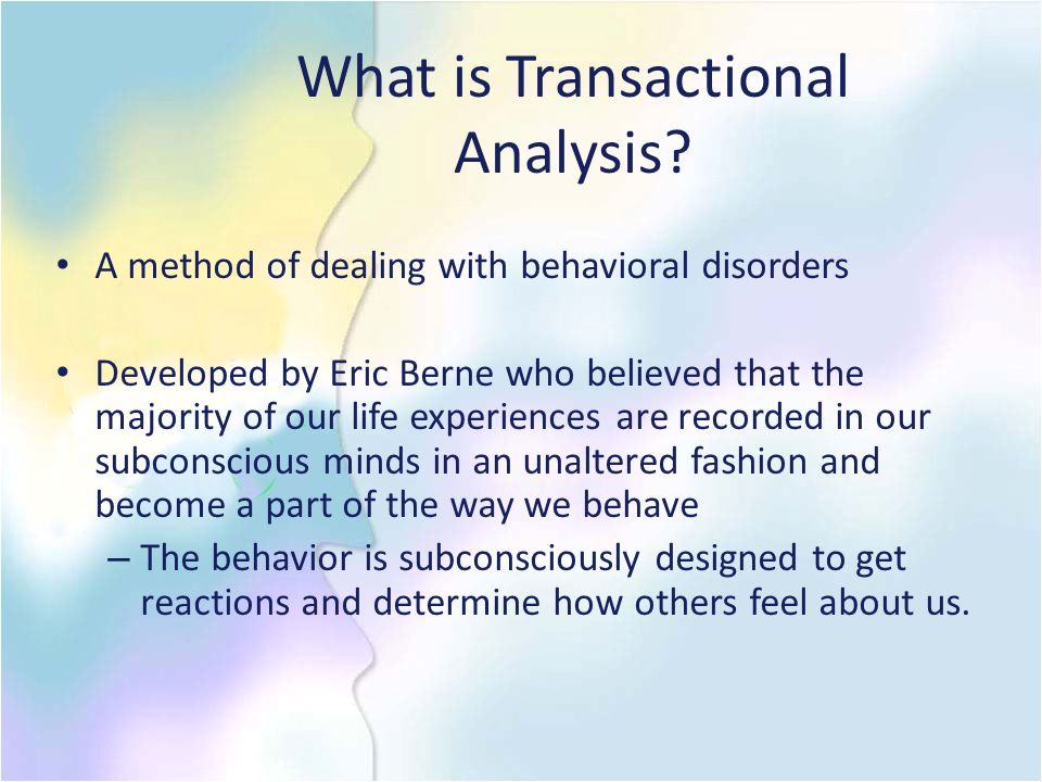 Transactional Analysis Common negative life scripts: Never – one never gets to do what one wants Until – one must wait until a certain time or until something is done to be able to do something they want to do Always – one must continue to do what one has always done